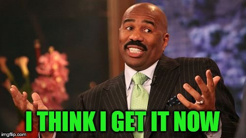 Steve Harvey Meme | I THINK I GET IT NOW | image tagged in memes,steve harvey | made w/ Imgflip meme maker