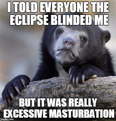 Confession Bear Meme | I TOLD EVERYONE THE ECLIPSE BLINDED ME BUT IT WAS REALLY EXCESSIVE MASTURBATION | image tagged in memes,confession bear | made w/ Imgflip meme maker