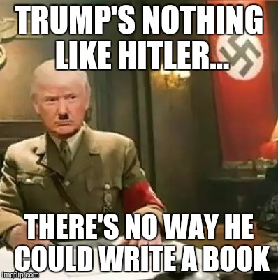 Trump is actually unlike Hitler | TRUMP'S NOTHING LIKE HITLER... THERE'S NO WAY HE COULD WRITE A BOOK | image tagged in donald trump hitler,book,hitler,trump | made w/ Imgflip meme maker
