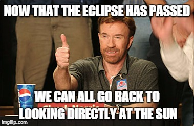 Don't worry, it will be ok. | NOW THAT THE ECLIPSE HAS PASSED WE CAN ALL GO BACK TO LOOKING DIRECTLY AT THE SUN | image tagged in memes,chuck norris approves,chuck norris,eclipse | made w/ Imgflip meme maker