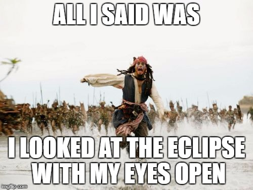Jack Sparrow Being Chased Meme | ALL I SAID WAS I LOOKED AT THE ECLIPSE WITH MY EYES OPEN | image tagged in memes,jack sparrow being chased | made w/ Imgflip meme maker
