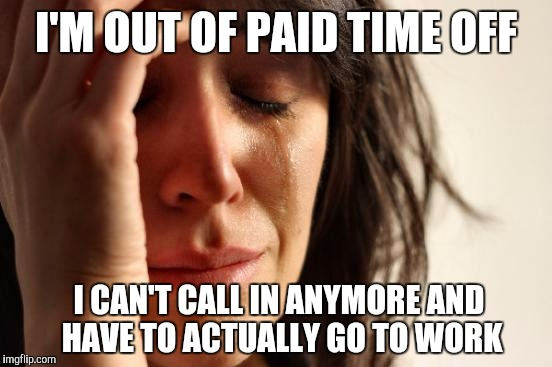 First World Problems Meme | I'M OUT OF PAID TIME OFF I CAN'T CALL IN ANYMORE AND HAVE TO ACTUALLY GO TO WORK | image tagged in memes,first world problems | made w/ Imgflip meme maker