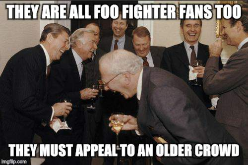 Laughing Men In Suits Meme | THEY ARE ALL FOO FIGHTER FANS TOO THEY MUST APPEAL TO AN OLDER CROWD | image tagged in memes,laughing men in suits | made w/ Imgflip meme maker