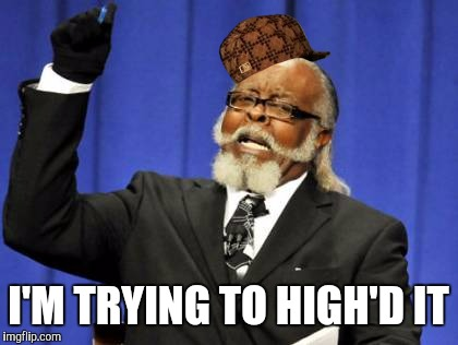 Too Damn High Meme | I'M TRYING TO HIGH'D IT | image tagged in memes,too damn high,scumbag | made w/ Imgflip meme maker