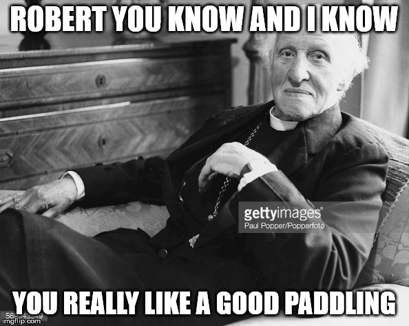 ROBERT YOU KNOW AND I KNOW YOU REALLY LIKE A GOOD PADDLING | made w/ Imgflip meme maker