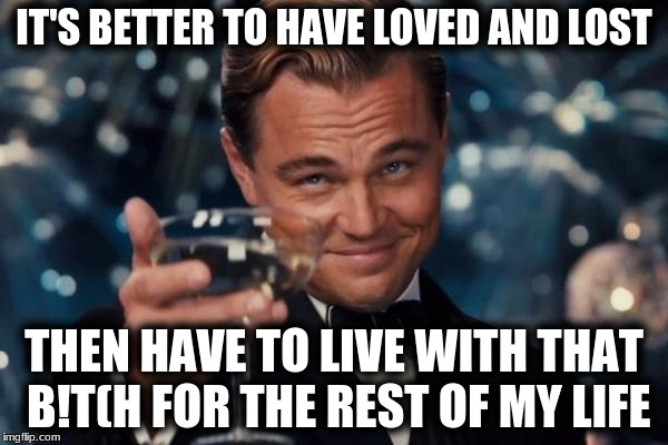 Leonardo Dicaprio Cheers Meme | IT'S BETTER TO HAVE LOVED AND LOST THEN HAVE TO LIVE WITH THAT B!T(H FOR THE REST OF MY LIFE | image tagged in memes,leonardo dicaprio cheers | made w/ Imgflip meme maker