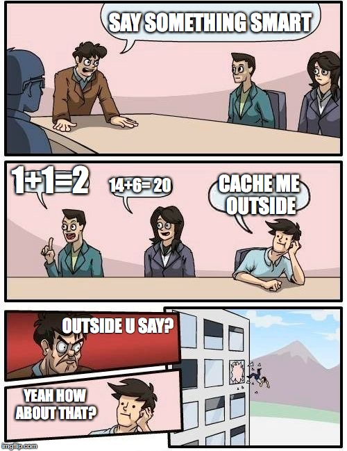 Boardroom Meeting Suggestion Meme | SAY SOMETHING SMART 1+1=2 14+6= 20 CACHE ME OUTSIDE OUTSIDE U SAY? YEAH HOW ABOUT THAT? | image tagged in memes,boardroom meeting suggestion | made w/ Imgflip meme maker