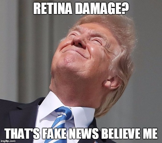 Donald Trump Eclipse | RETINA DAMAGE? THAT'S FAKE NEWS BELIEVE ME | image tagged in donald trump,solar eclipse,fake news,trump - believe me,believe me | made w/ Imgflip meme maker