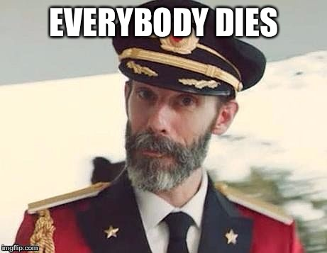 So have a nice day then. | EVERYBODY DIES | image tagged in captain obvious,woo hoo,neme | made w/ Imgflip meme maker