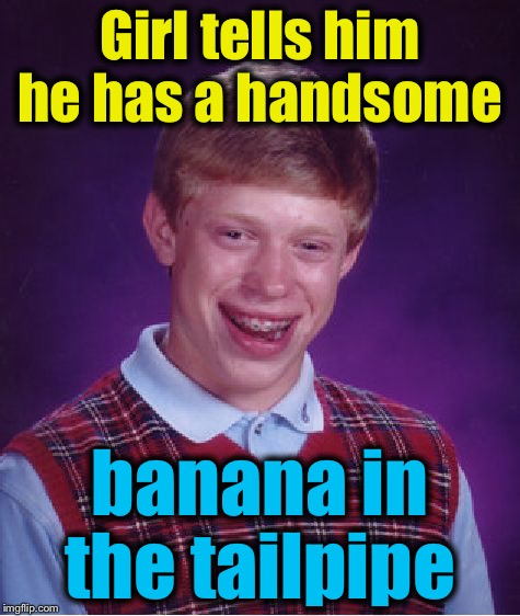 Bad Luck Brian Meme | Girl tells him he has a handsome banana in the tailpipe | image tagged in memes,bad luck brian | made w/ Imgflip meme maker