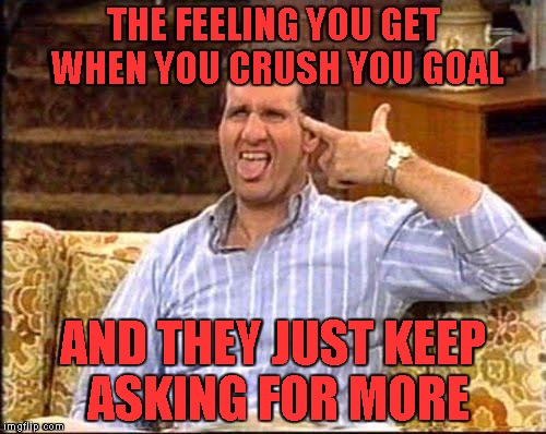 al bundy couch shooting |  THE FEELING YOU GET WHEN YOU CRUSH YOU GOAL; AND THEY JUST KEEP ASKING FOR MORE | image tagged in al bundy couch shooting | made w/ Imgflip meme maker