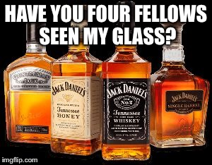 HAVE YOU FOUR FELLOWS SEEN MY GLASS? | image tagged in whiskey rum | made w/ Imgflip meme maker