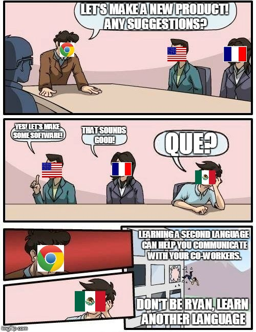 Boardroom Meeting Suggestion Meme | LET'S MAKE A NEW PRODUCT! ANY SUGGESTIONS? YES! LET'S MAKE SOME SOFTWARE! THAT SOUNDS GOOD! QUE? LEARNING A SECOND LANGUAGE CAN HELP YOU COM | image tagged in memes,boardroom meeting suggestion | made w/ Imgflip meme maker