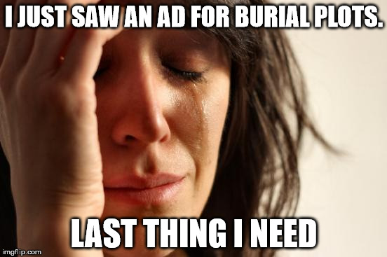 First World Problems | I JUST SAW AN AD FOR BURIAL PLOTS. LAST THING I NEED | image tagged in memes,first world problems | made w/ Imgflip meme maker