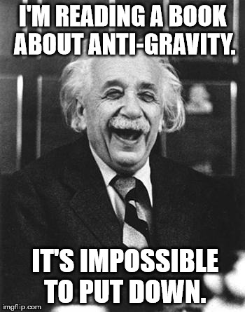 Einstein laugh | I'M READING A BOOK ABOUT ANTI-GRAVITY. IT'S IMPOSSIBLE TO PUT DOWN. | image tagged in einstein laugh | made w/ Imgflip meme maker