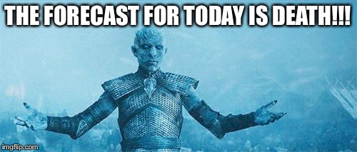 THE FORECAST FOR TODAY IS DEATH!!! | image tagged in night's king 2 | made w/ Imgflip meme maker