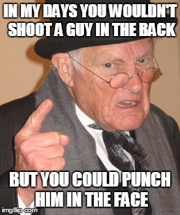 Back In My Day Meme | IN MY DAYS YOU WOULDN'T SHOOT A GUY IN THE BACK BUT YOU COULD PUNCH HIM IN THE FACE | image tagged in memes,back in my day | made w/ Imgflip meme maker