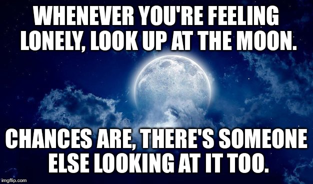 It might be kind of corny, but I thought it was a good concept. | WHENEVER YOU'RE FEELING LONELY, LOOK UP AT THE MOON. CHANCES ARE, THERE'S SOMEONE ELSE LOOKING AT IT TOO. | image tagged in memes,lonely,alone,forever alone,night,night sky | made w/ Imgflip meme maker
