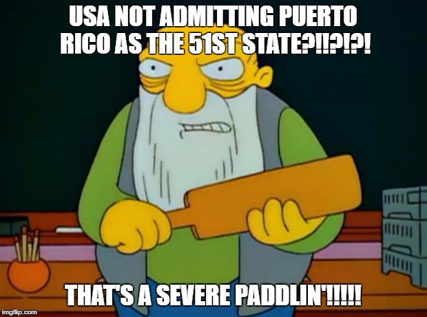 Thats a paddlin' | USA NOT ADMITTING PUERTO RICO AS THE 51ST STATE?!!?!?! THAT'S A SEVERE PADDLIN'!!!!! | image tagged in thats a paddlin' | made w/ Imgflip meme maker