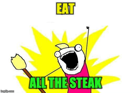 X All The Y Meme | EAT ALL THE STEAK | image tagged in memes,x all the y | made w/ Imgflip meme maker