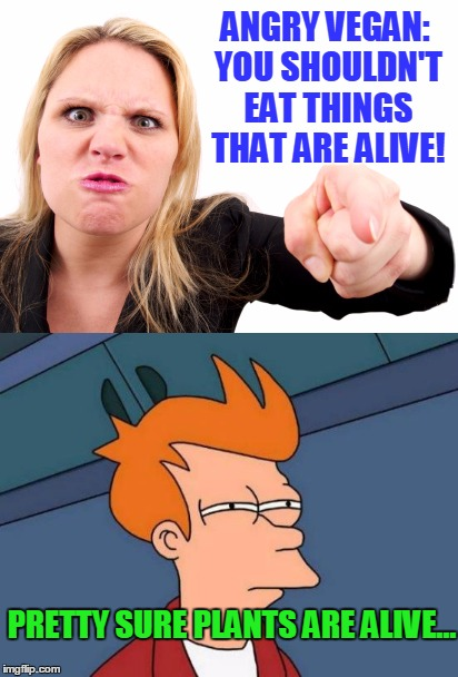 People Are Confusing... | ANGRY VEGAN: YOU SHOULDN'T EAT THINGS THAT ARE ALIVE! PRETTY SURE PLANTS ARE ALIVE... | image tagged in funny,vegan,plants,alive | made w/ Imgflip meme maker