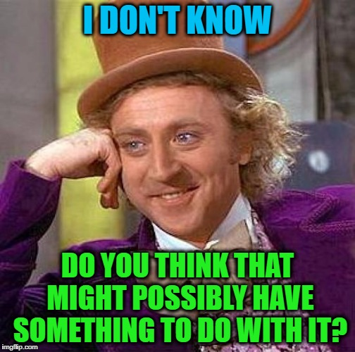 Creepy Condescending Wonka Meme | I DON'T KNOW DO YOU THINK THAT MIGHT POSSIBLY HAVE SOMETHING TO DO WITH IT? | image tagged in memes,creepy condescending wonka | made w/ Imgflip meme maker