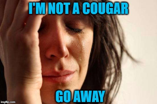 First World Problems Meme | I'M NOT A COUGAR GO AWAY | image tagged in memes,first world problems | made w/ Imgflip meme maker