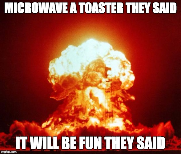 Microwave a toaster they said it will be fun they said | MICROWAVE A TOASTER THEY SAID IT WILL BE FUN THEY SAID | image tagged in nuclear explosion,vote trump,it will be fun they said,bad luck brian,philosoraptor,project pancake | made w/ Imgflip meme maker