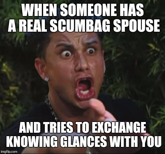 The face you make | WHEN SOMEONE HAS A REAL SCUMBAG SPOUSE AND TRIES TO EXCHANGE KNOWING GLANCES WITH YOU | image tagged in memes,dj pauly d,the face you make | made w/ Imgflip meme maker