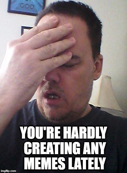 face palm | YOU'RE HARDLY CREATING ANY MEMES LATELY | image tagged in face palm | made w/ Imgflip meme maker