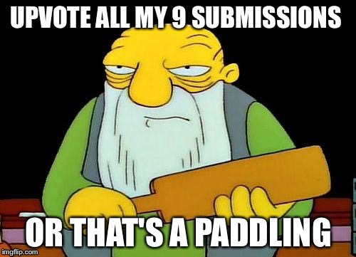 UPVOTE ALL MY 9 SUBMISSIONS OR THAT'S A PADDLING | made w/ Imgflip meme maker