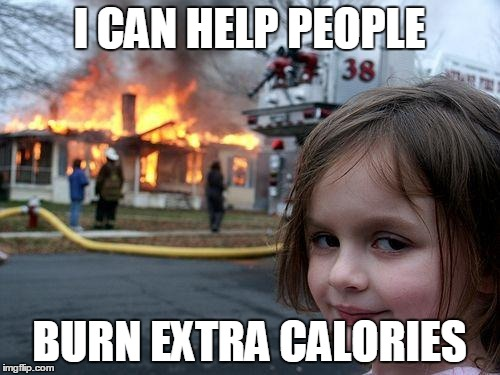 Disaster Girl Meme | I CAN HELP PEOPLE BURN EXTRA CALORIES | image tagged in memes,disaster girl | made w/ Imgflip meme maker