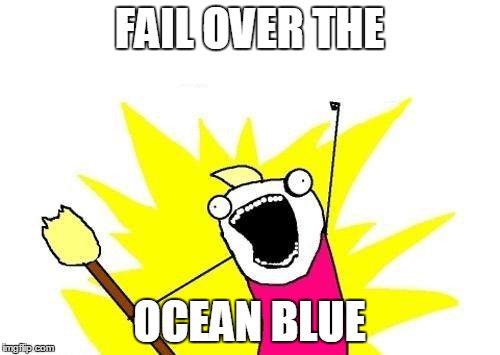 X All The Y Meme | FAIL OVER THE OCEAN BLUE | image tagged in memes,x all the y | made w/ Imgflip meme maker