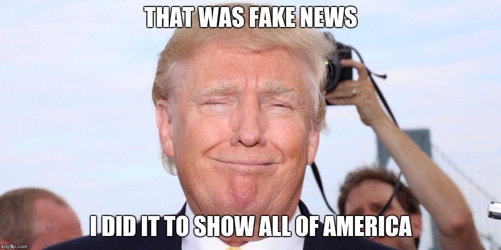 THAT WAS FAKE NEWS I DID IT TO SHOW ALL OF AMERICA | made w/ Imgflip meme maker