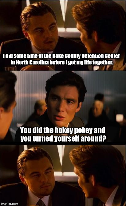 That's what it's all about. | I did some time at the Hoke County Detention Center in North Carolina before I got my life together. You did the hokey pokey and you turned  | image tagged in memes,inception | made w/ Imgflip meme maker
