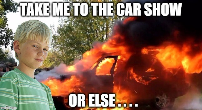 vengeful child | TAKE ME TO THE CAR SHOW OR ELSE . . . . | image tagged in vengeful child | made w/ Imgflip meme maker