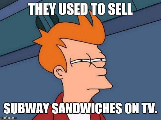 Futurama Fry Meme | THEY USED TO SELL SUBWAY SANDWICHES ON TV. | image tagged in memes,futurama fry | made w/ Imgflip meme maker