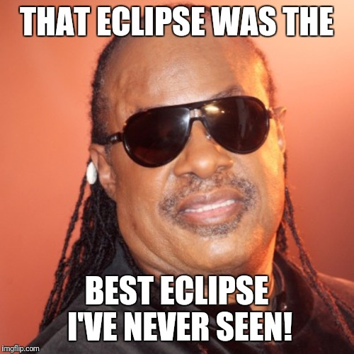 THAT ECLIPSE WAS THE BEST ECLIPSE I'VE NEVER SEEN! | image tagged in steve harvey,stevie wonder,futurama fry | made w/ Imgflip meme maker