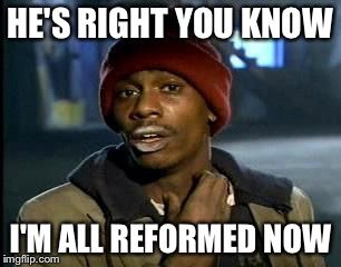 Y'all Got Any More Of That Meme | HE'S RIGHT YOU KNOW I'M ALL REFORMED NOW | image tagged in memes,yall got any more of | made w/ Imgflip meme maker
