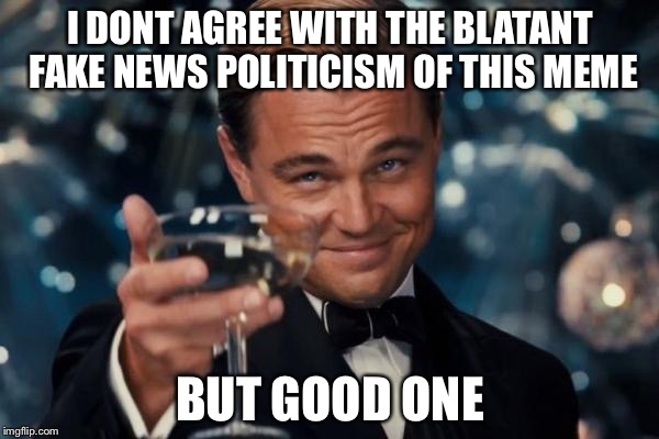 Leonardo Dicaprio Cheers Meme | I DONT AGREE WITH THE BLATANT FAKE NEWS POLITICISM OF THIS MEME BUT GOOD ONE | image tagged in memes,leonardo dicaprio cheers | made w/ Imgflip meme maker