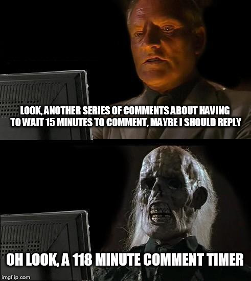 No one cared when I was attacked while experiencing 120 minute comment timers, so why should I care about your 15 minute timer | LOOK, ANOTHER SERIES OF COMMENTS ABOUT HAVING TO WAIT 15 MINUTES TO COMMENT, MAYBE I SHOULD REPLY OH LOOK, A 118 MINUTE COMMENT TIMER | image tagged in memes,ill just wait here | made w/ Imgflip meme maker