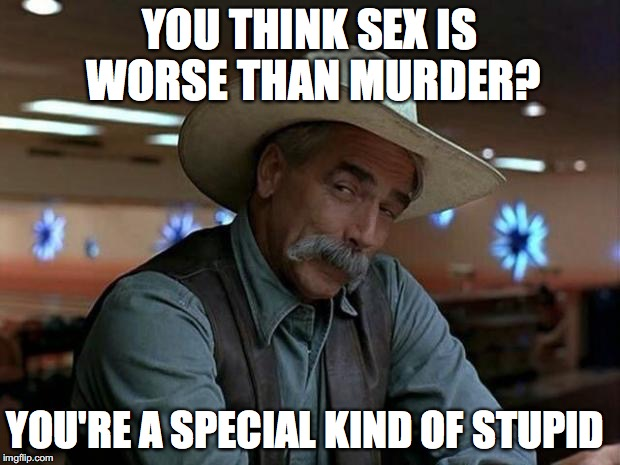 special kind of stupid | YOU THINK SEX IS WORSE THAN MURDER? YOU'RE A SPECIAL KIND OF STUPID | image tagged in special kind of stupid | made w/ Imgflip meme maker