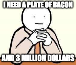 you too? | I NEED A PLATE OF BACON AND 3 MILLION DOLLARS | image tagged in sitdownweneedtotalk,need,iwanttobebacon,iwanttobebaconcom | made w/ Imgflip meme maker
