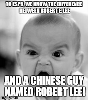 Angry Baby Meme | TO ESPN, WE KNOW THE DIFFERENCE BETWEEN ROBERT E. LEE AND A CHINESE GUY NAMED ROBERT LEE! | image tagged in memes,angry baby | made w/ Imgflip meme maker