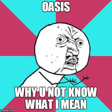 y u no music | OASIS WHY U NOT KNOW WHAT I MEAN | image tagged in y u no music | made w/ Imgflip meme maker