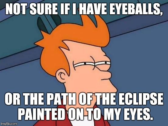 May also be tiny eclipse glasses. . . | NOT SURE IF I HAVE EYEBALLS, OR THE PATH OF THE ECLIPSE PAINTED ON TO MY EYES. | image tagged in memes,futurama fry | made w/ Imgflip meme maker