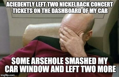 For the love of god... | ACIEDENTLY LEFT TWO NICKELBACK CONCERT TICKETS ON THE DASHBOARD OF MY CAR SOME ARSEHOLE SMASHED MY CAR WINDOW AND LEFT TWO MORE | image tagged in memes,captain picard facepalm,nickelback,concert,funny | made w/ Imgflip meme maker