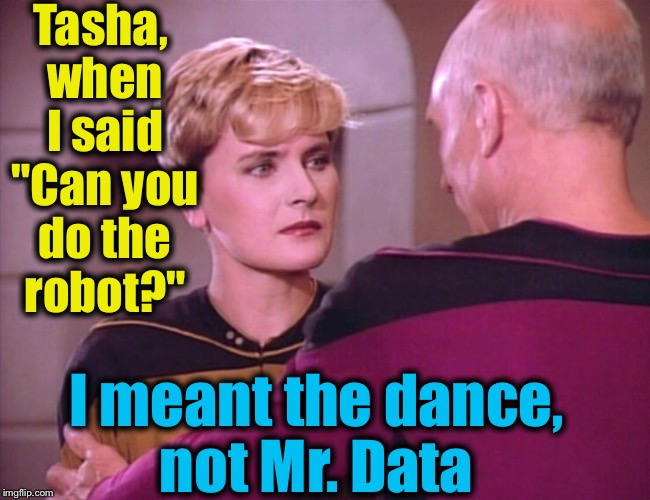 "Tasha, when I said ""Can you do the robot?"" I meant the dance, not Mr. Data 