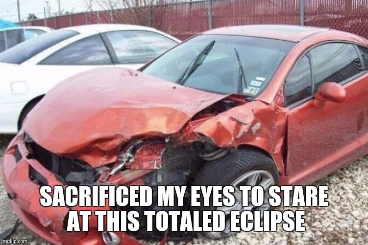 For Those Who Didn't Get To See The Total Eclipse |  SACRIFICED MY EYES TO STARE AT THIS TOTALED ECLIPSE | image tagged in funny,memes,solar eclipse,eclipse,eclipse 2017,total eclipse | made w/ Imgflip meme maker