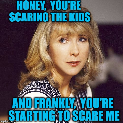 HONEY,  YOU'RE SCARING THE KIDS AND FRANKLY,  YOU'RE STARTING TO SCARE ME | made w/ Imgflip meme maker